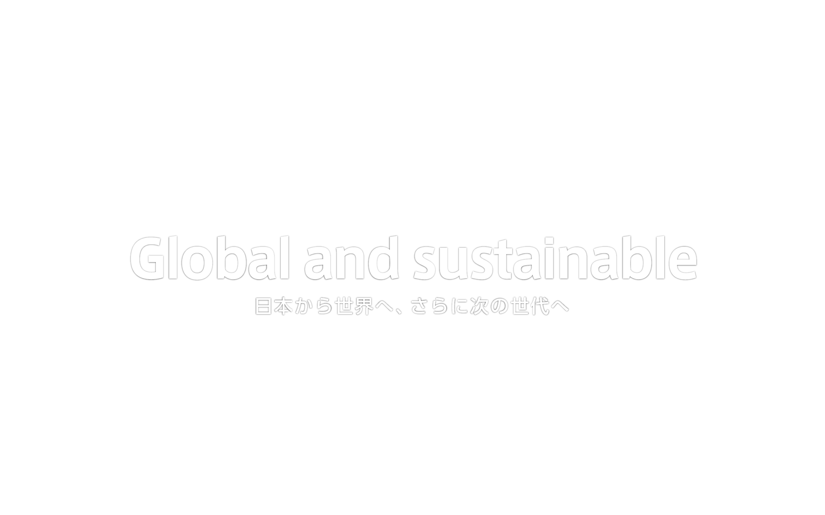 Global and sustainable 日本から世界へ、さらに次の世代へ